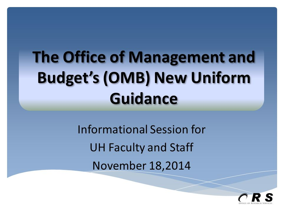 Informational Session for UH Faculty and Staff November 18,2014 The Office of Management and Budget's (OMB) New Uniform Guidance