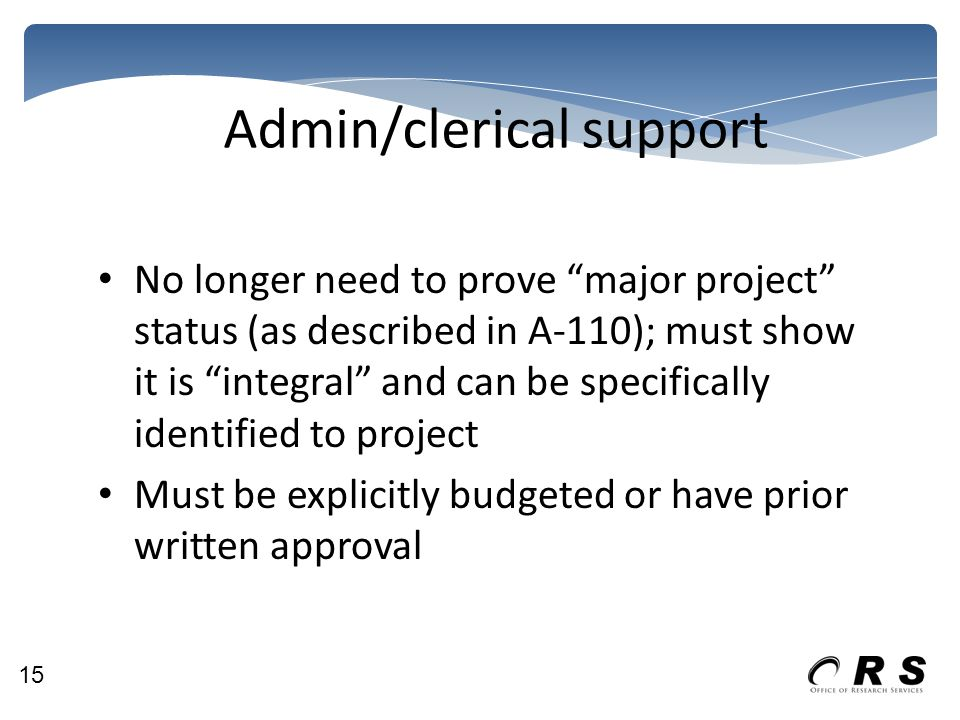 Admin/clerical support No longer need to prove major project status (as described in A-110); must show it is integral and can be specifically identified to project Must be explicitly budgeted or have prior written approval 15