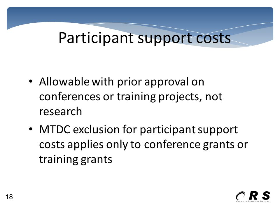 Participant support costs Allowable with prior approval on conferences or training projects, not research MTDC exclusion for participant support costs applies only to conference grants or training grants 18