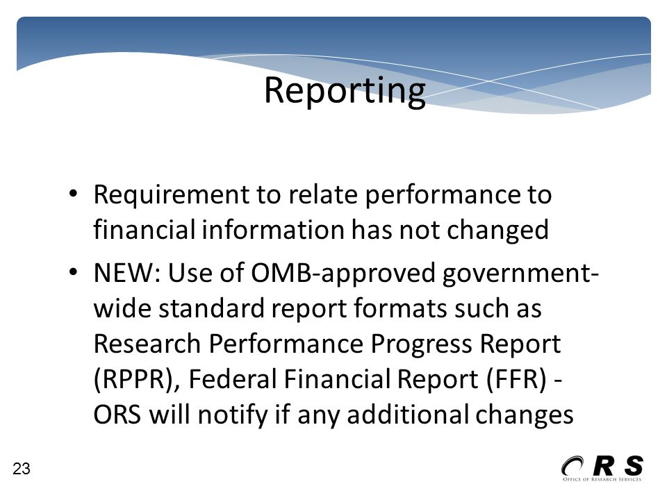 Reporting Requirement to relate performance to financial information has not changed NEW: Use of OMB-approved government- wide standard report formats such as Research Performance Progress Report (RPPR), Federal Financial Report (FFR) - ORS will notify if any additional changes 23