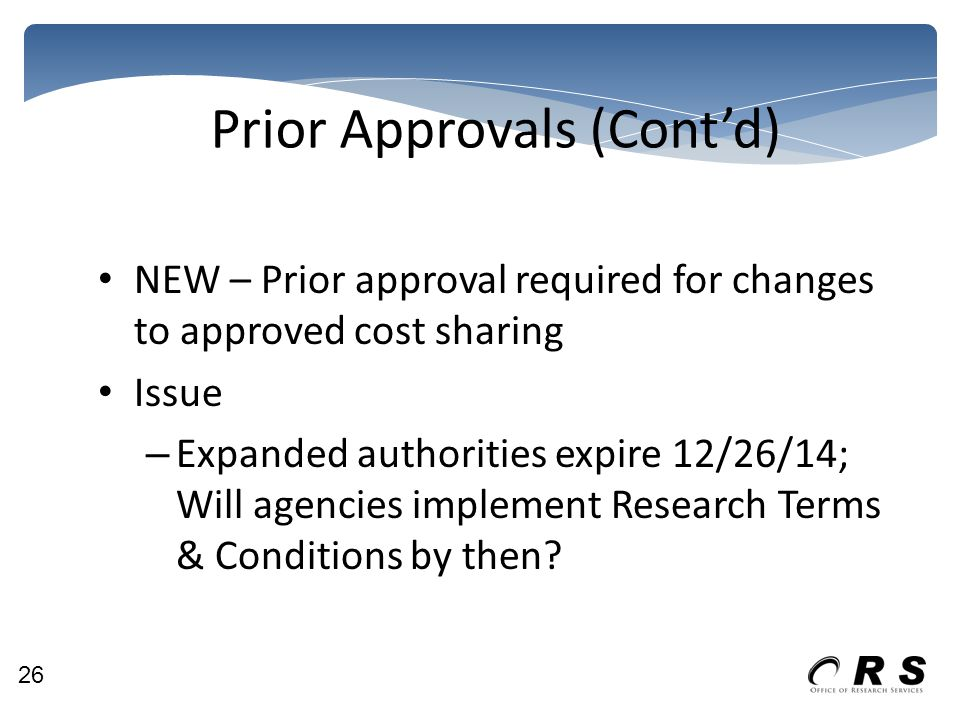 Prior Approvals (Cont'd) NEW – Prior approval required for changes to approved cost sharing Issue – Expanded authorities expire 12/26/14; Will agencies implement Research Terms & Conditions by then.