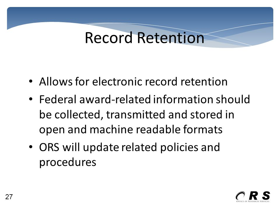Record Retention Allows for electronic record retention Federal award-related information should be collected, transmitted and stored in open and machine readable formats ORS will update related policies and procedures 27