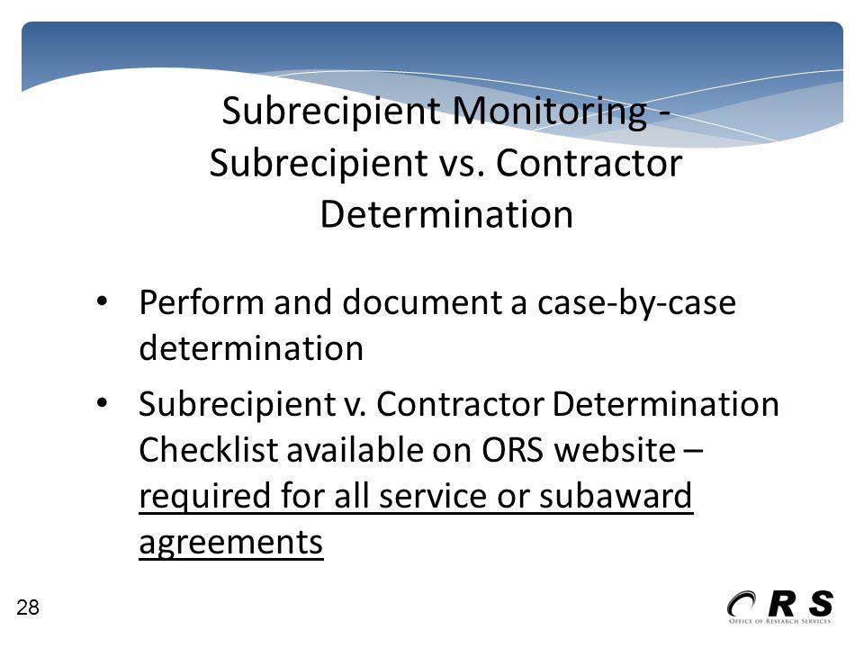 Subrecipient Monitoring - Subrecipient vs. Contractor Determination Perform and document a case-by-case determination Subrecipient v. Contractor Deter