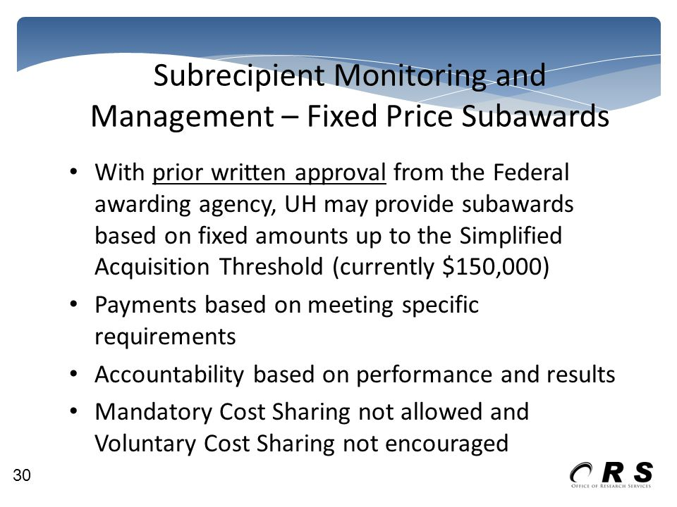 Subrecipient Monitoring and Management – Fixed Price Subawards With prior written approval from the Federal awarding agency, UH may provide subawards