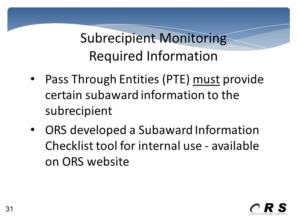 Subrecipient Monitoring Required Information Pass Through Entities (PTE) must provide certain subaward information to the subrecipient ORS developed a