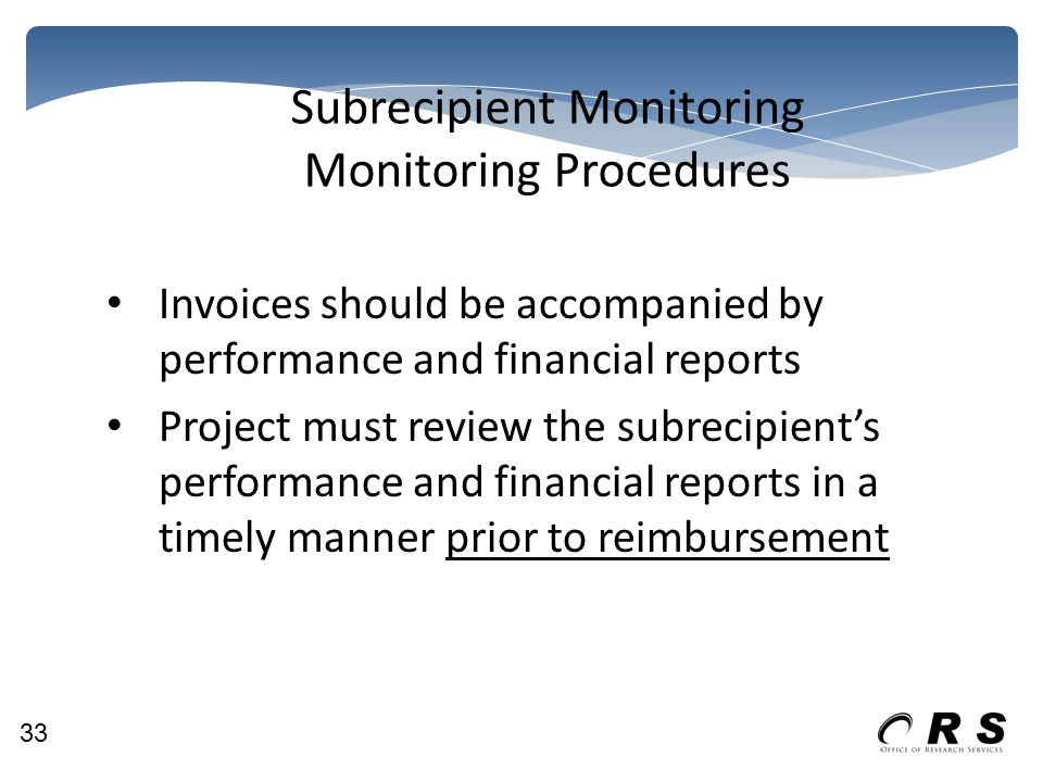 Subrecipient Monitoring Monitoring Procedures Invoices should be accompanied by performance and financial reports Project must review the subrecipient's performance and financial reports in a timely manner prior to reimbursement 33