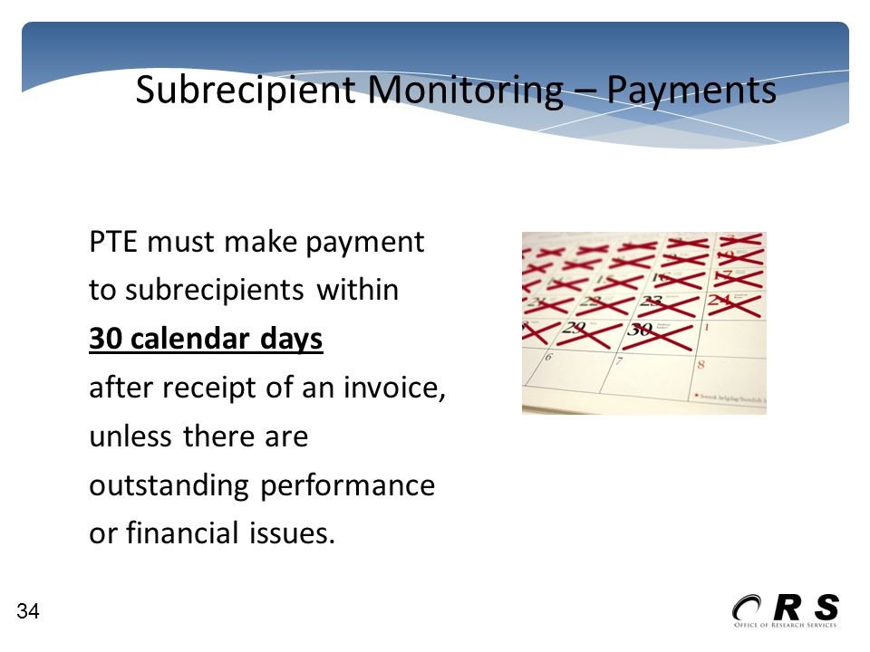 Subrecipient Monitoring – Payments PTE must make payment to subrecipients within 30 calendar days after receipt of an invoice, unless there are outstanding performance or financial issues.