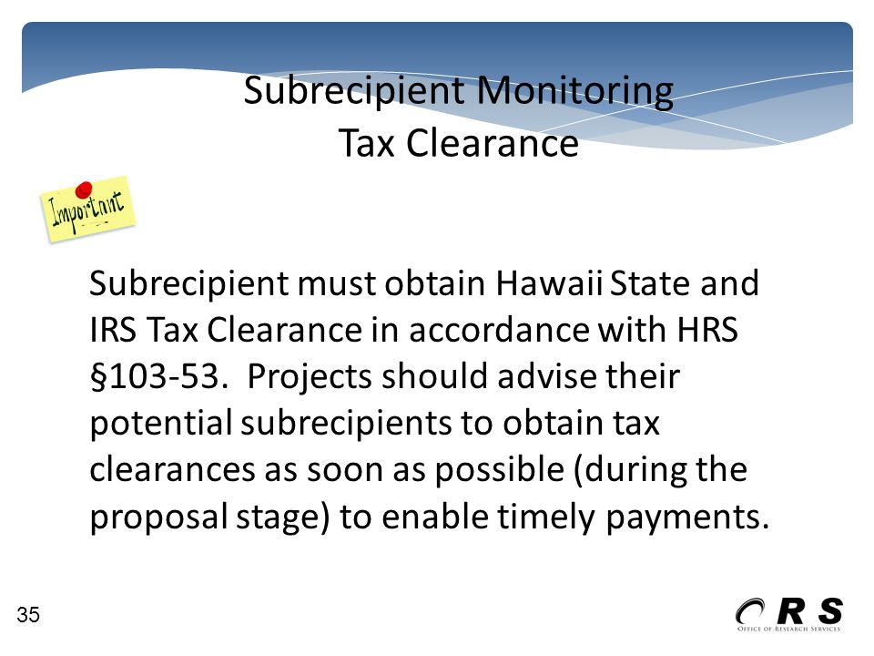 Subrecipient Monitoring Tax Clearance Subrecipient must obtain Hawaii State and IRS Tax Clearance in accordance with HRS §103-53. Projects should advi