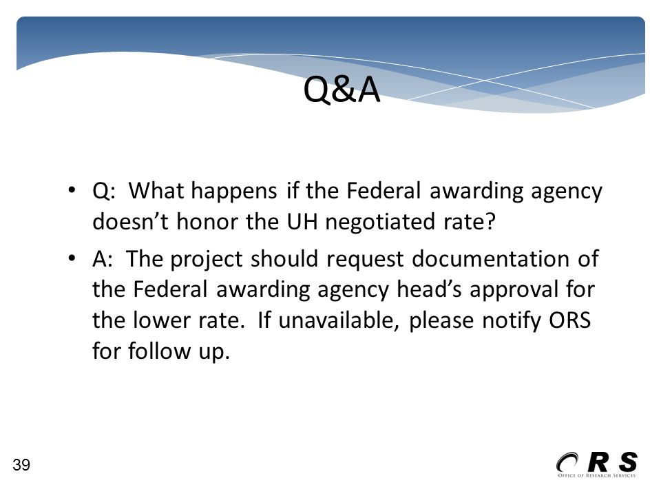 Q&A Q: What happens if the Federal awarding agency doesn't honor the UH negotiated rate? A: The project should request documentation of the Federal aw