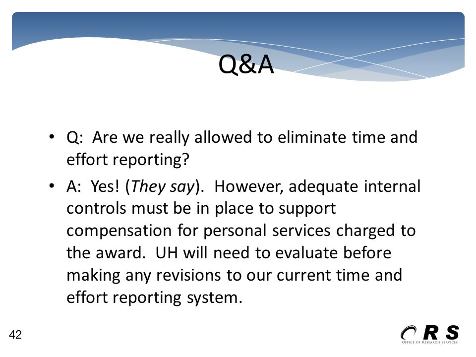 Q&A Q: Are we really allowed to eliminate time and effort reporting? A: Yes! (They say). However, adequate internal controls must be in place to suppo