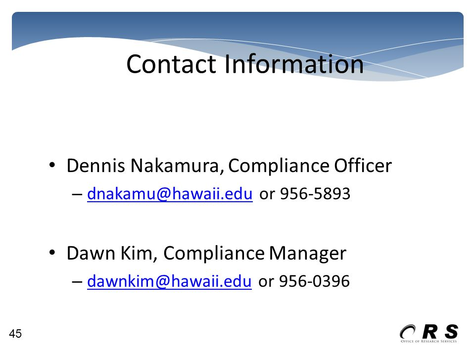 Contact Information Dennis Nakamura, Compliance Officer – dnakamu@hawaii.edu or 956-5893 dnakamu@hawaii.edu Dawn Kim, Compliance Manager – dawnkim@hawaii.edu or 956-0396 dawnkim@hawaii.edu 45