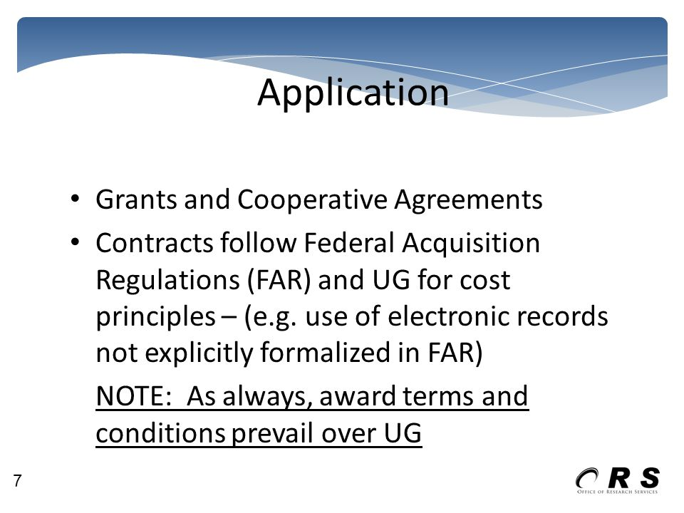 Application Grants and Cooperative Agreements Contracts follow Federal Acquisition Regulations (FAR) and UG for cost principles – (e.g.