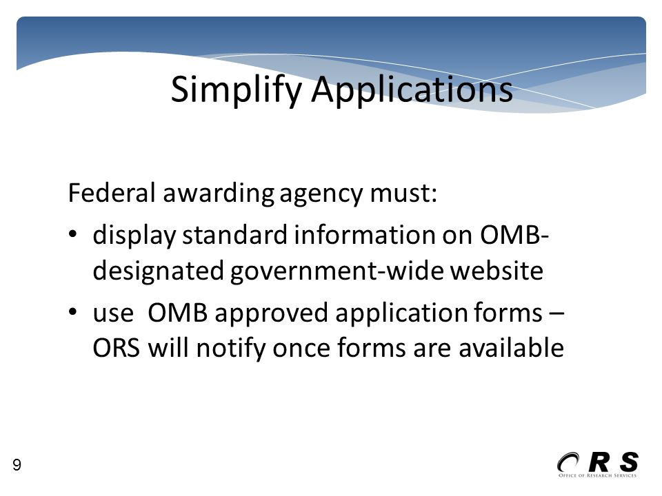Simplify Applications Federal awarding agency must: display standard information on OMB- designated government-wide website use OMB approved application forms – ORS will notify once forms are available 9