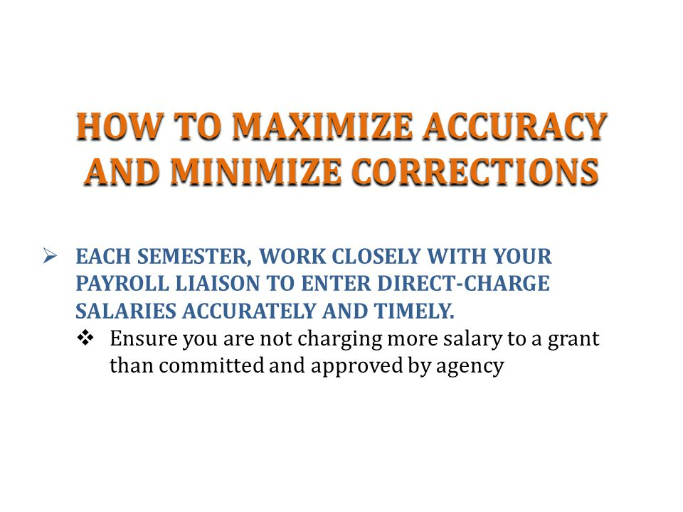 HOW TO MAXIMIZE ACCURACY AND MINIMIZE CORRECTIONS  EACH SEMESTER, WORK CLOSELY WITH YOUR PAYROLL LIAISON TO ENTER DIRECT-CHARGE SALARIES ACCURATELY AND TIMELY.