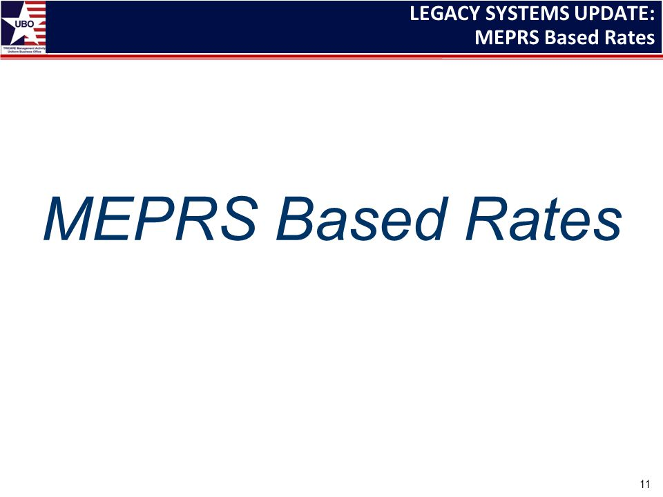 LEGACY SYSTEMS UPDATE: MEPRS Based Rates MEPRS Based Rates 11