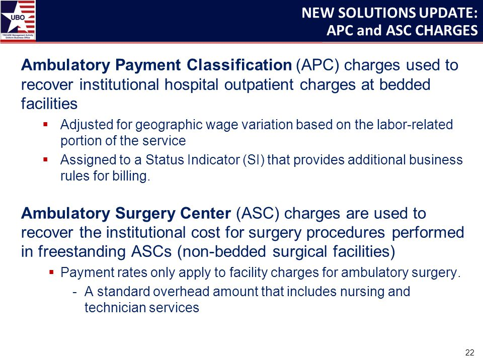 Ambulatory Payment Classification (APC) charges used to recover institutional hospital outpatient charges at bedded facilities  Adjusted for geographic wage variation based on the labor-related portion of the service  Assigned to a Status Indicator (SI) that provides additional business rules for billing.