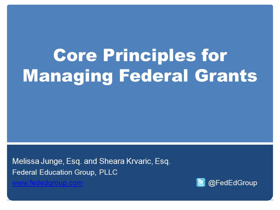Core Principles for Managing Federal Grants Melissa Junge, Esq. and Sheara Krvaric, Esq. Federal Education Group, PLLC www.fededgroup.comwww.fededgrou
