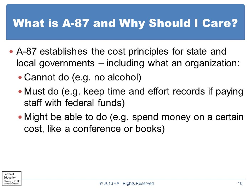 What is A-87 and Why Should I Care? A-87 establishes the cost principles for state and local governments – including what an organization: Cannot do (