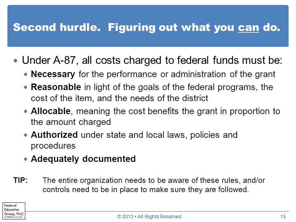 Second hurdle. Figuring out what you can do. Under A-87, all costs charged to federal funds must be: Necessary for the performance or administration o