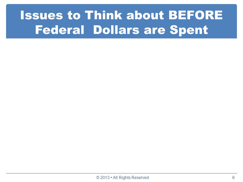 Issues to Think about BEFORE Federal Dollars are Spent © 2013 All Rights Reserved6