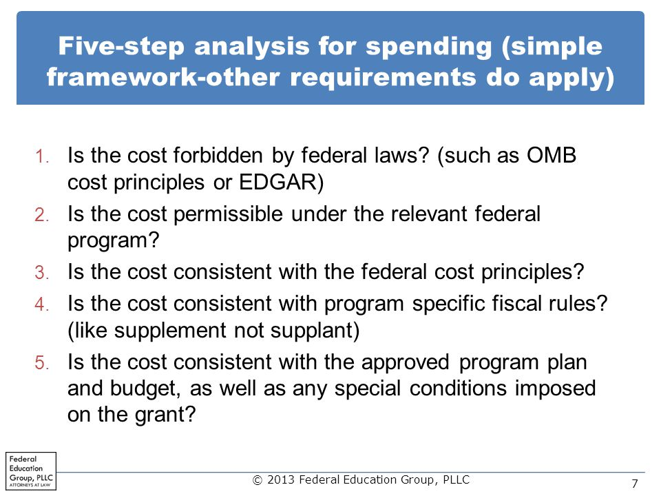 Five-step analysis for spending (simple framework-other requirements do apply) 1. Is the cost forbidden by federal laws? (such as OMB cost principles