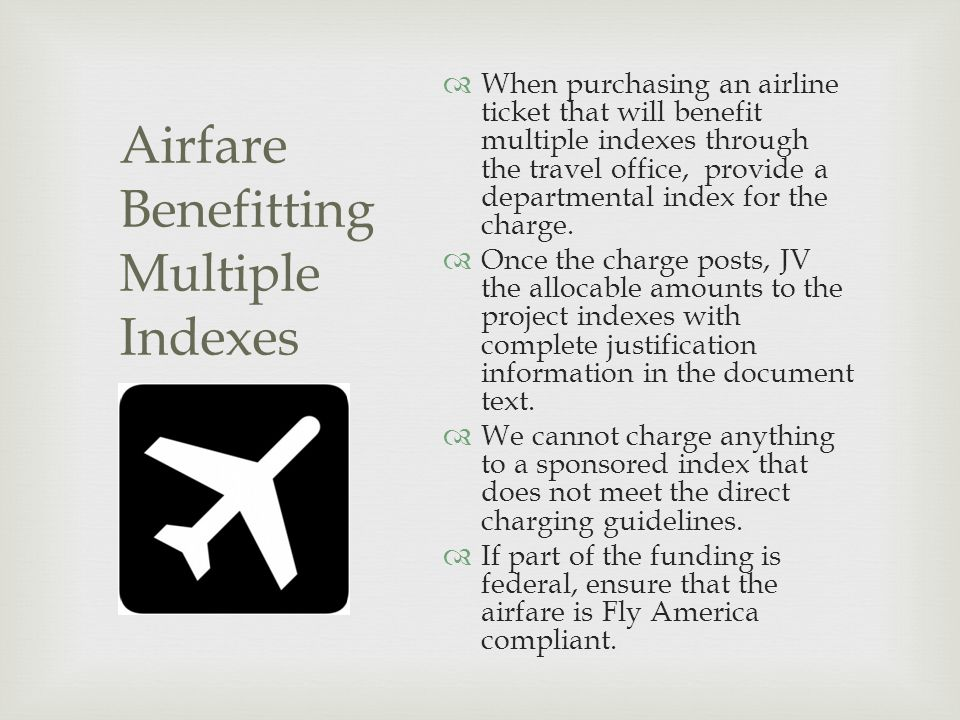 Airfare Benefitting Multiple Indexes  When purchasing an airline ticket that will benefit multiple indexes through the travel office, provide a departmental index for the charge.