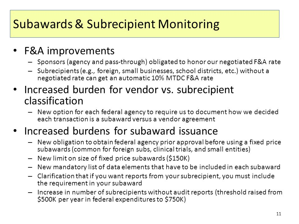 Subawards & Subrecipient Monitoring F&A improvements – Sponsors (agency and pass-through) obligated to honor our negotiated F&A rate – Subrecipients (e.g., foreign, small businesses, school districts, etc.) without a negotiated rate can get an automatic 10% MTDC F&A rate Increased burden for vendor vs.