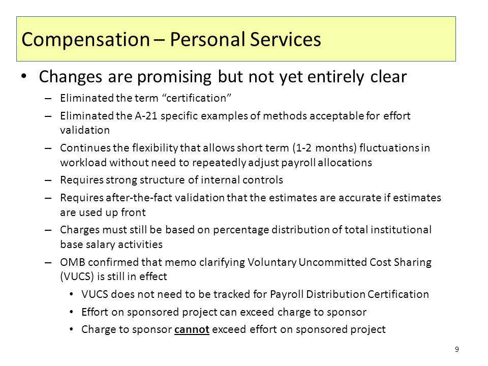 Compensation – Personal Services Changes are promising but not yet entirely clear – Eliminated the term certification – Eliminated the A-21 specific examples of methods acceptable for effort validation – Continues the flexibility that allows short term (1-2 months) fluctuations in workload without need to repeatedly adjust payroll allocations – Requires strong structure of internal controls – Requires after-the-fact validation that the estimates are accurate if estimates are used up front – Charges must still be based on percentage distribution of total institutional base salary activities – OMB confirmed that memo clarifying Voluntary Uncommitted Cost Sharing (VUCS) is still in effect VUCS does not need to be tracked for Payroll Distribution Certification Effort on sponsored project can exceed charge to sponsor Charge to sponsor cannot exceed effort on sponsored project 9