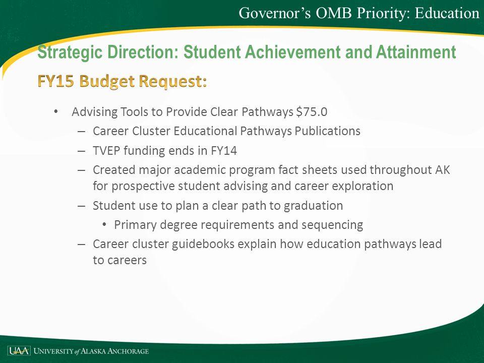 Advising Tools to Provide Clear Pathways $75.0 – Career Cluster Educational Pathways Publications – TVEP funding ends in FY14 – Created major academic program fact sheets used throughout AK for prospective student advising and career exploration – Student use to plan a clear path to graduation Primary degree requirements and sequencing – Career cluster guidebooks explain how education pathways lead to careers Governor's OMB Priority: Education Strategic Direction: Student Achievement and Attainment