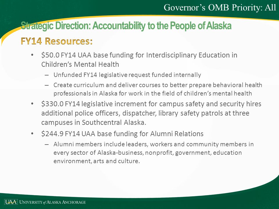 $50.0 FY14 UAA base funding for Interdisciplinary Education in Children's Mental Health – Unfunded FY14 legislative request funded internally – Create curriculum and deliver courses to better prepare behavioral health professionals in Alaska for work in the field of children's mental health $330.0 FY14 legislative increment for campus safety and security hires additional police officers, dispatcher, library safety patrols at three campuses in Southcentral Alaska.