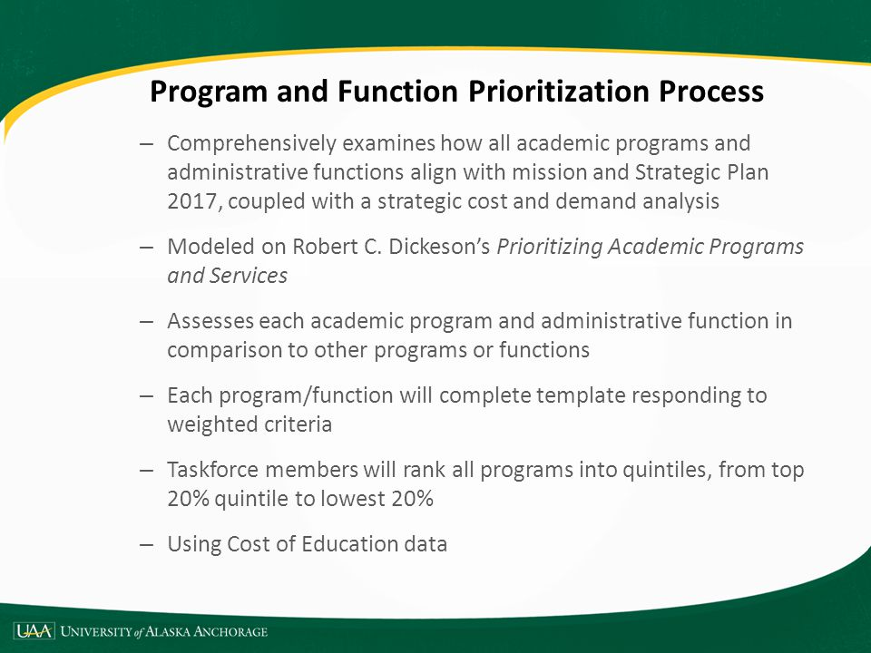 Academic Program Prioritization Academic program evaluation criteria: – Impact and essentiality – Quality of program outcomes – External demand – Internal demand – Quality of program inputs – Size, scope and productivity – Revenue and resources generated – Costs and other resources required – Opportunity analysis – History, development and expectations Quintile Descriptions – Programs in quintile 1: Priority for higher investment – Programs in quintile 2: Consider for higher investment – Programs in quintile 3: Sustained resources – Programs in quintile 4: Transform – Programs in quintile 5: Subject to further review, consider for reduction or phase out