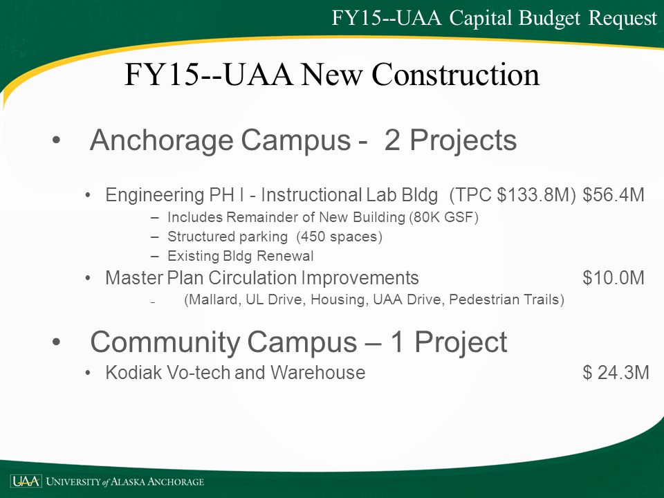 FY15--UAA New Construction Anchorage Campus - 2 Projects Engineering PH I - Instructional Lab Bldg (TPC $133.8M) $56.4M –Includes Remainder of New Building (80K GSF) –Structured parking (450 spaces) –Existing Bldg Renewal Master Plan Circulation Improvements$10.0M – (Mallard, UL Drive, Housing, UAA Drive, Pedestrian Trails) Community Campus – 1 Project Kodiak Vo-tech and Warehouse $ 24.3M FY15--UAA Capital Budget Request