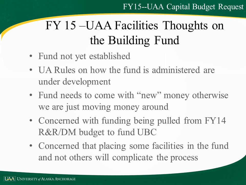 FY15--UAA Capital Budget Request Fund not yet established UA Rules on how the fund is administered are under development Fund needs to come with new money otherwise we are just moving money around Concerned with funding being pulled from FY14 R&R/DM budget to fund UBC Concerned that placing some facilities in the fund and not others will complicate the process FY 15 –UAA Facilities Thoughts on the Building Fund