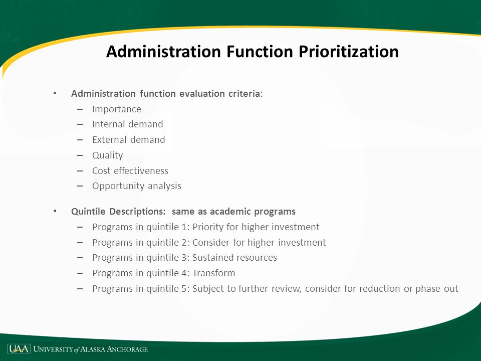 Administration Function Prioritization Administration function evaluation criteria: – Importance – Internal demand – External demand – Quality – Cost effectiveness – Opportunity analysis Quintile Descriptions: same as academic programs – Programs in quintile 1: Priority for higher investment – Programs in quintile 2: Consider for higher investment – Programs in quintile 3: Sustained resources – Programs in quintile 4: Transform – Programs in quintile 5: Subject to further review, consider for reduction or phase out