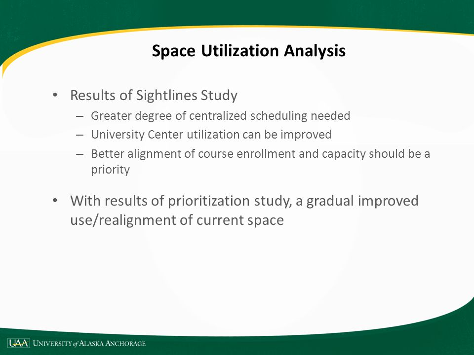 Space Utilization Analysis Results of Sightlines Study – Greater degree of centralized scheduling needed – University Center utilization can be improved – Better alignment of course enrollment and capacity should be a priority With results of prioritization study, a gradual improved use/realignment of current space