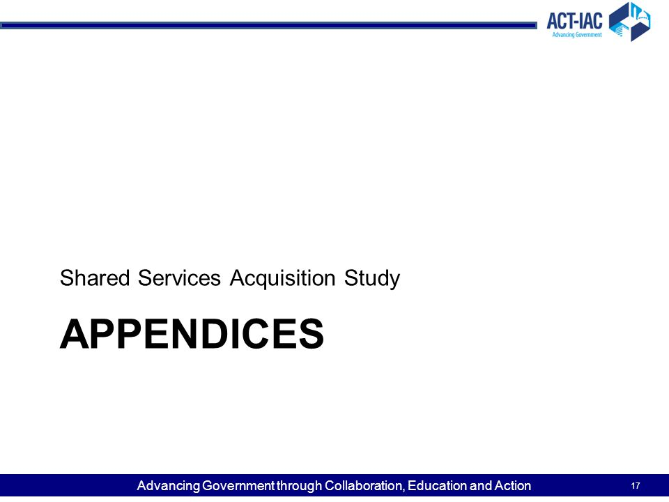 Advancing Government through Collaboration, Education and Action APPENDICES Shared Services Acquisition Study 17