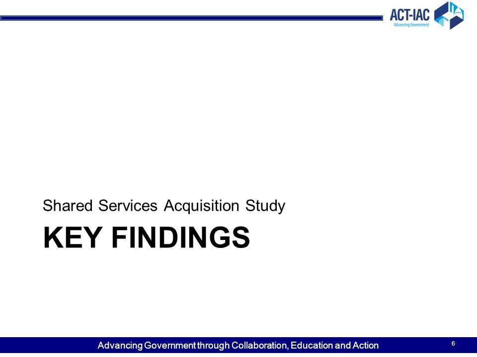 Advancing Government through Collaboration, Education and Action KEY FINDINGS Shared Services Acquisition Study 6