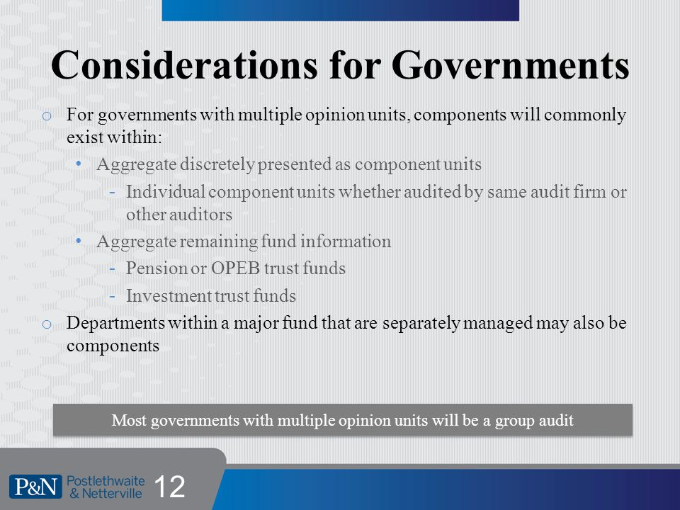 Considerations for Governments o For governments with multiple opinion units, components will commonly exist within: Aggregate discretely presented as component units -Individual component units whether audited by same audit firm or other auditors Aggregate remaining fund information -Pension or OPEB trust funds -Investment trust funds o Departments within a major fund that are separately managed may also be components 12 Most governments with multiple opinion units will be a group audit