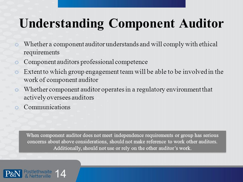 Understanding Component Auditor o Whether a component auditor understands and will comply with ethical requirements o Component auditors professional competence o Extent to which group engagement team will be able to be involved in the work of component auditor o Whether component auditor operates in a regulatory environment that actively oversees auditors o Communications 14 When component auditor does not meet independence requirements or group has serious concerns about above considerations, should not make reference to work other auditors.