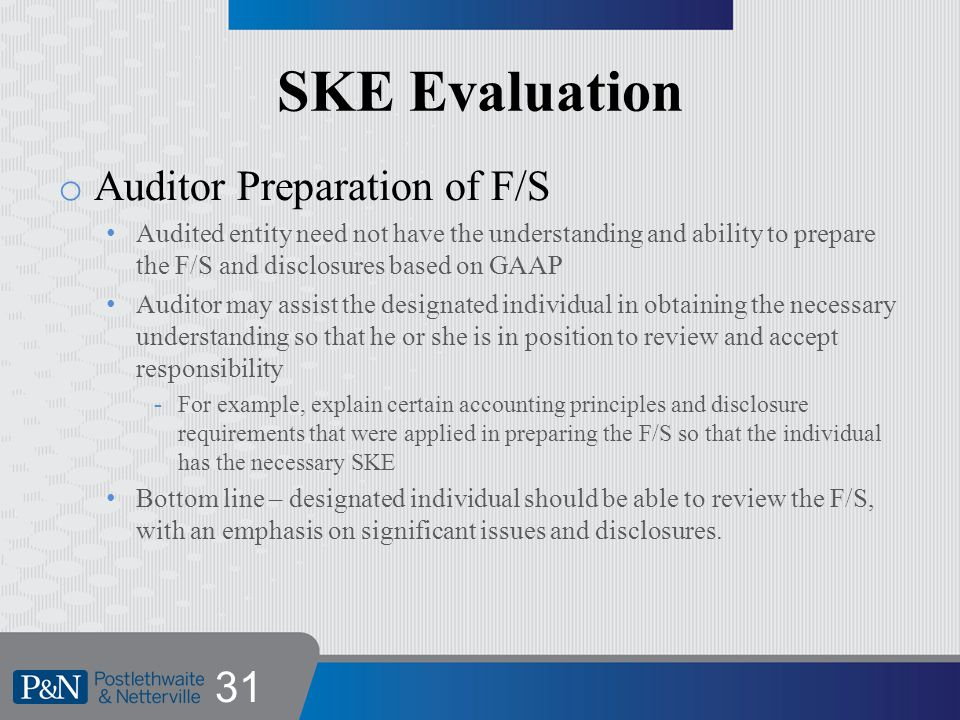 SKE Evaluation o Auditor Preparation of F/S Audited entity need not have the understanding and ability to prepare the F/S and disclosures based on GAAP Auditor may assist the designated individual in obtaining the necessary understanding so that he or she is in position to review and accept responsibility -For example, explain certain accounting principles and disclosure requirements that were applied in preparing the F/S so that the individual has the necessary SKE Bottom line – designated individual should be able to review the F/S, with an emphasis on significant issues and disclosures.