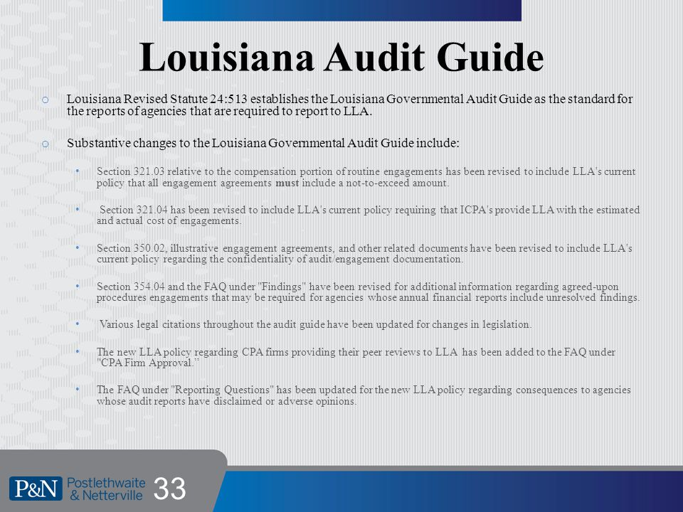 Louisiana Audit Guide o Louisiana Revised Statute 24:513 establishes the Louisiana Governmental Audit Guide as the standard for the reports of agencies that are required to report to LLA.
