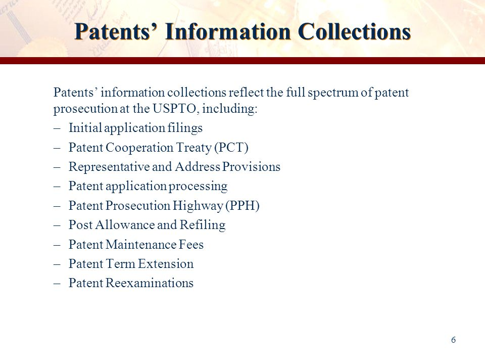 Patents' Information Collections 6 Patents' information collections reflect the full spectrum of patent prosecution at the USPTO, including: –Initial application filings –Patent Cooperation Treaty (PCT) –Representative and Address Provisions –Patent application processing –Patent Prosecution Highway (PPH) –Post Allowance and Refiling –Patent Maintenance Fees –Patent Term Extension –Patent Reexaminations