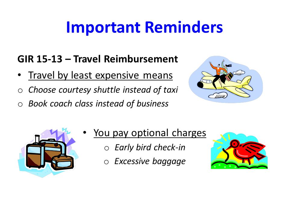 Important Reminders GIR 15-13 – Travel Reimbursement Travel by least expensive means o Choose courtesy shuttle instead of taxi o Book coach class inst