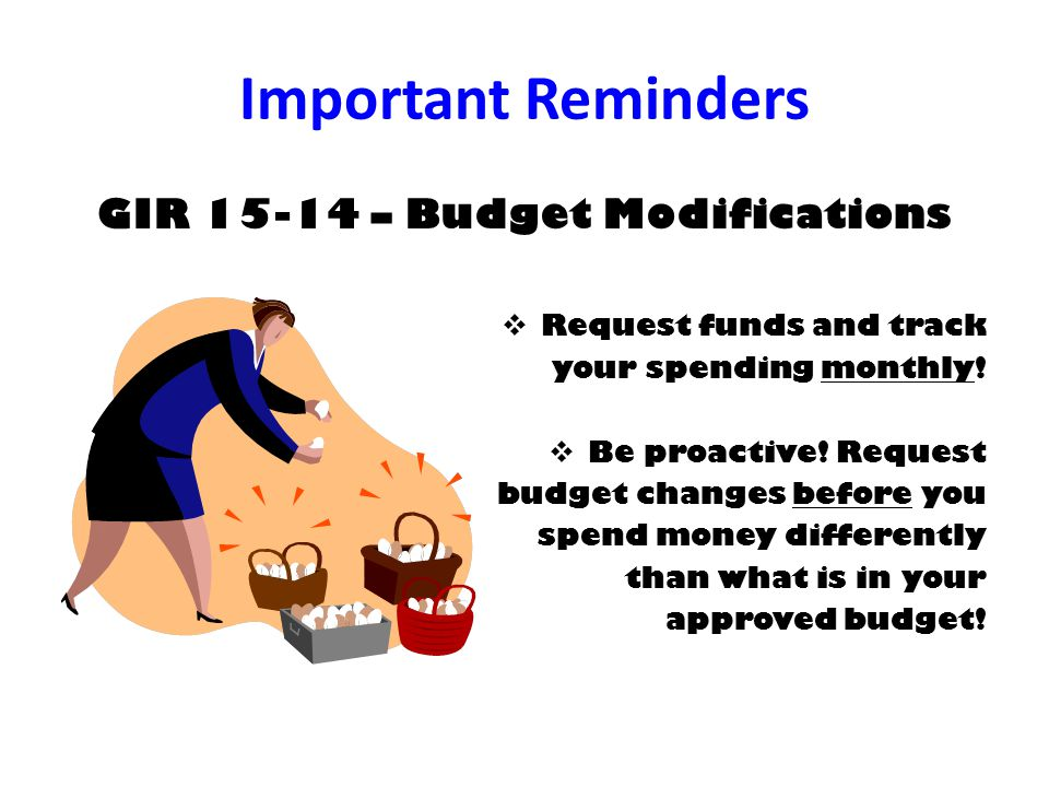 Important Reminders GIR 15-14 – Budget Modifications  Request funds and track your spending monthly.