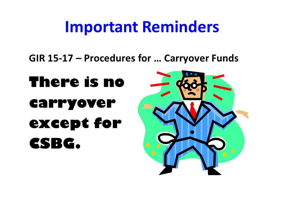 Important Reminders GIR 15-17 – Procedures for … Carryover Funds There is no carryover except for CSBG.