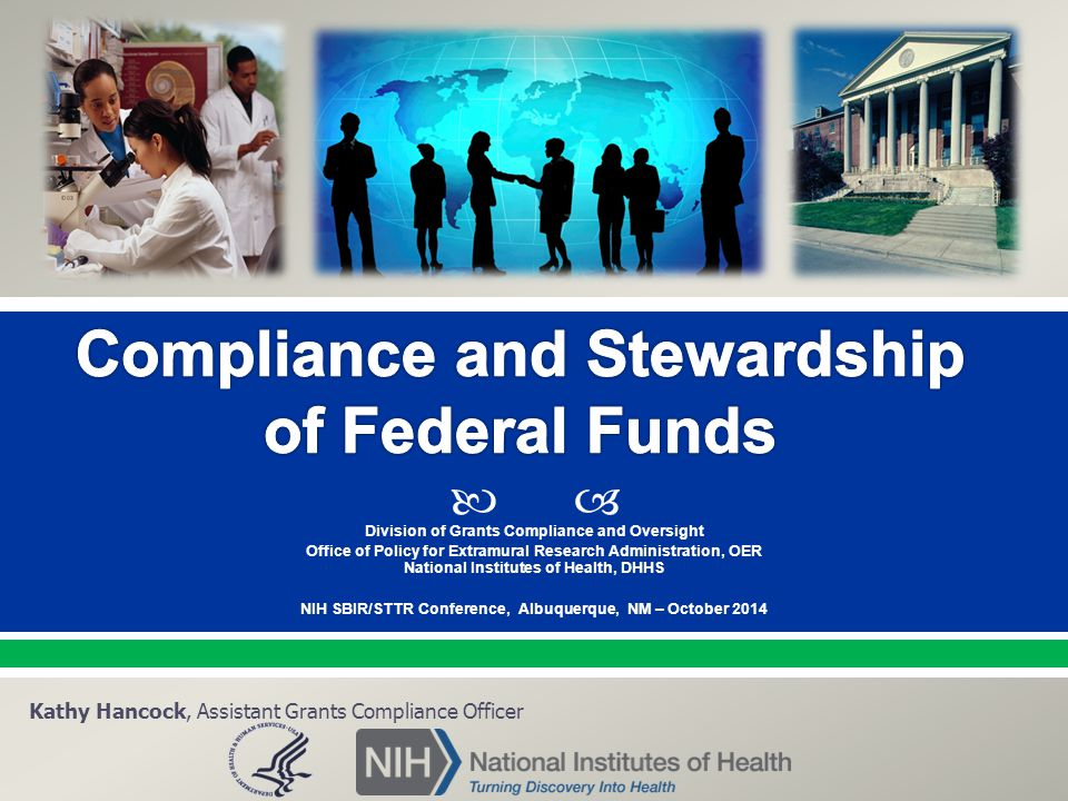  Division of Grants Compliance and Oversight Office of Policy for Extramural Research Administration, OER National Institutes of Health, DHHS NIH SBIR/STTR Conference, Albuquerque, NM – October 2014 Kathy Hancock, Assistant Grants Compliance Officer
