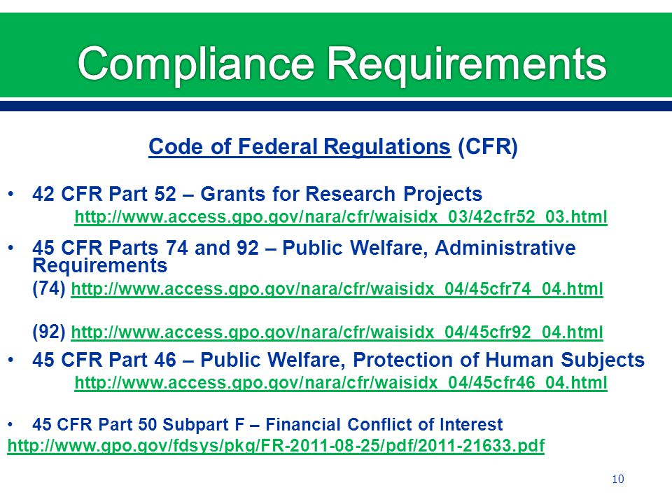 Code of Federal Regulations (CFR) 42 CFR Part 52 – Grants for Research Projects http://www.access.gpo.gov/nara/cfr/waisidx_03/42cfr52_03.html 45 CFR Parts 74 and 92 – Public Welfare, Administrative Requirements (74) http://www.access.gpo.gov/nara/cfr/waisidx_04/45cfr74_04.html http://www.access.gpo.gov/nara/cfr/waisidx_04/45cfr74_04.html (92) http://www.access.gpo.gov/nara/cfr/waisidx_04/45cfr92_04.html http://www.access.gpo.gov/nara/cfr/waisidx_04/45cfr92_04.html 45 CFR Part 46 – Public Welfare, Protection of Human Subjects http://www.access.gpo.gov/nara/cfr/waisidx_04/45cfr46_04.html 45 CFR Part 50 Subpart F – Financial Conflict of Interest http://www.gpo.gov/fdsys/pkg/FR-2011-08-25/pdf/2011-21633.pdf 10