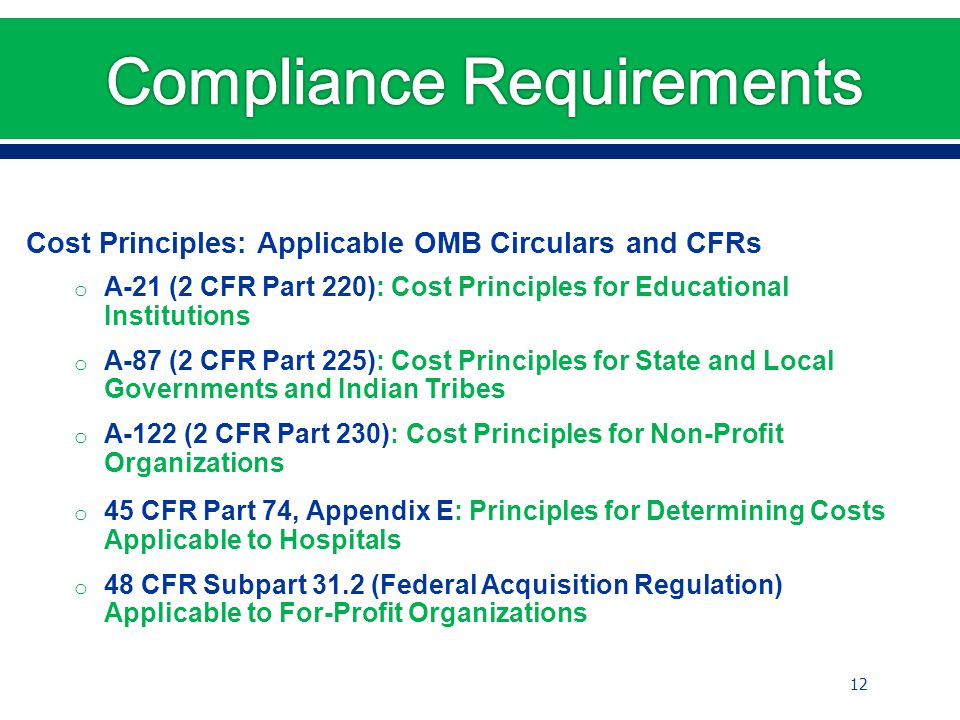 Cost Principles: Applicable OMB Circulars and CFRs o A-21 (2 CFR Part 220): Cost Principles for Educational Institutions o A-87 (2 CFR Part 225): Cost Principles for State and Local Governments and Indian Tribes o A-122 (2 CFR Part 230): Cost Principles for Non-Profit Organizations o 45 CFR Part 74, Appendix E: Principles for Determining Costs Applicable to Hospitals o 48 CFR Subpart 31.2 (Federal Acquisition Regulation) Applicable to For-Profit Organizations 12
