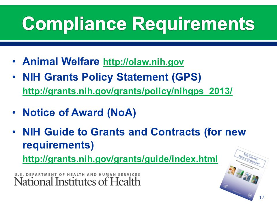 Animal Welfare http://olaw.nih.gov http://olaw.nih.gov NIH Grants Policy Statement (GPS) http://grants.nih.gov/grants/policy/nihgps_2013/ Notice of Award (NoA) NIH Guide to Grants and Contracts (for new requirements) http://grants.nih.gov/grants/guide/index.html 17