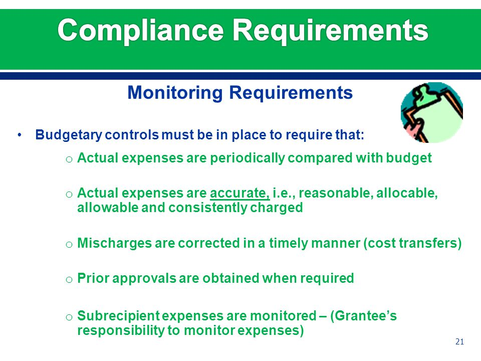 Monitoring Requirements Budgetary controls must be in place to require that: o Actual expenses are periodically compared with budget o Actual expenses are accurate, i.e., reasonable, allocable, allowable and consistently charged o Mischarges are corrected in a timely manner (cost transfers) o Prior approvals are obtained when required o Subrecipient expenses are monitored – (Grantee's responsibility to monitor expenses) 21